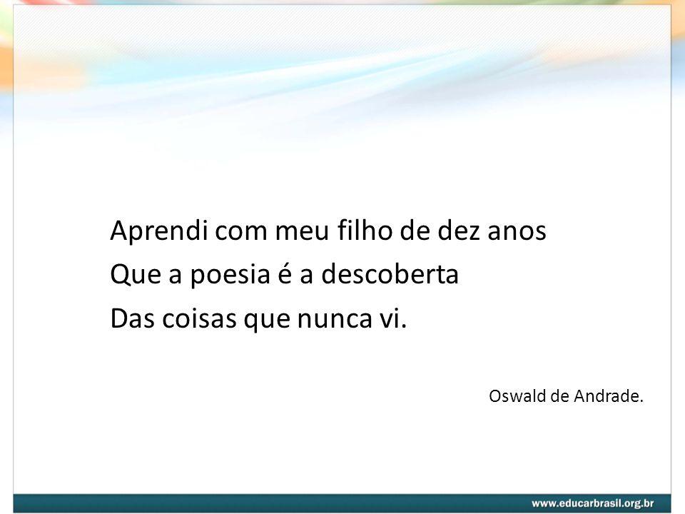Aprendi com meu filho de dez anos Que a poesia é a descoberta Das coisas que nunca vi. Oswald de Andrade.