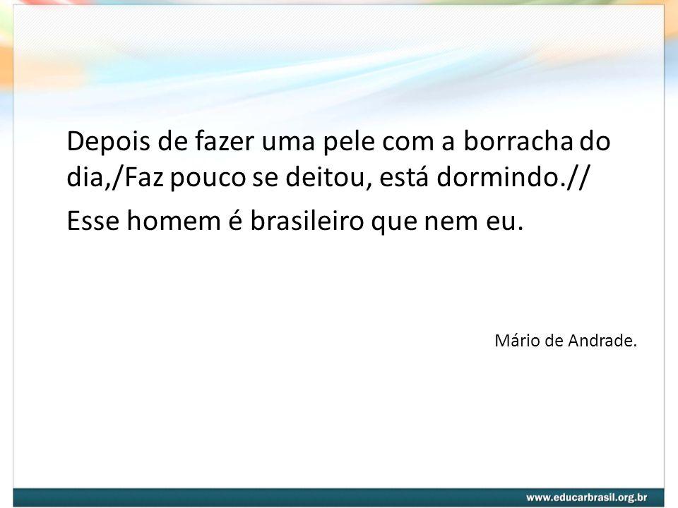 Depois de fazer uma pele com a borracha do dia,/Faz pouco se deitou, está dormindo.// Esse homem é brasileiro que nem eu. Mário de Andrade.