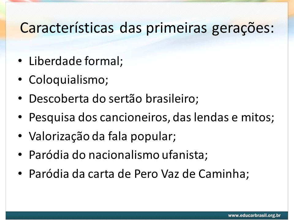 Características das primeiras gerações: Liberdade formal; Coloquialismo; Descoberta do sertão brasileiro; Pesquisa dos cancioneiros, das lendas e mito