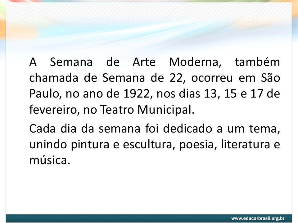 A Semana de Arte Moderna, também chamada de Semana de 22, ocorreu em São Paulo, no ano de 1922, nos dias 13, 15 e 17 de fevereiro, no Teatro Municipal