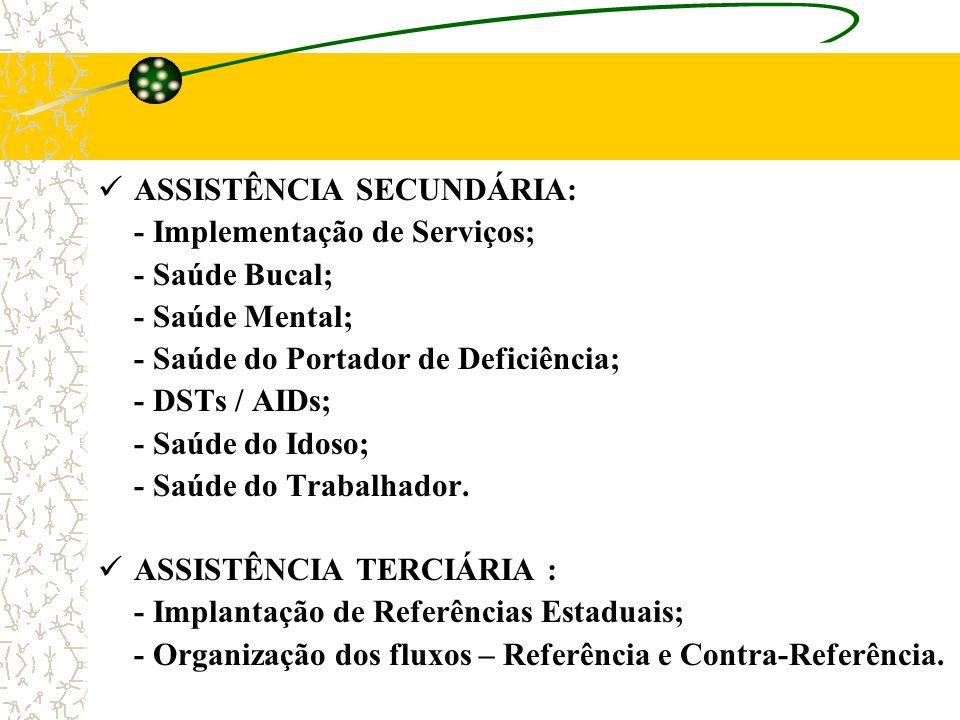 ASSISTÊNCIA SECUNDÁRIA: - Implementação de Serviços; - Saúde Bucal; - Saúde Mental; - Saúde do Portador de Deficiência; - DSTs / AIDs; - Saúde do Idos