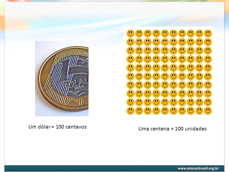 Um dólar = 100 centavos Uma centena = 100 unidades