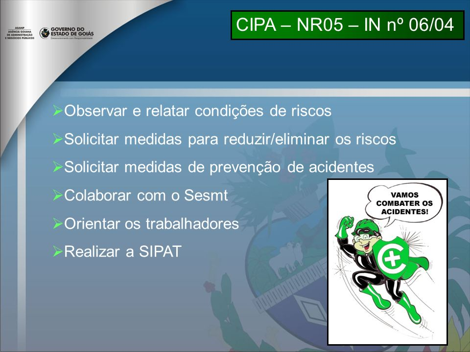 Observar e relatar condições de riscos Solicitar medidas para reduzir/eliminar os riscos Solicitar medidas de prevenção de acidentes Colaborar com o Sesmt Orientar os trabalhadores Realizar a SIPAT CIPA – NR05 – IN nº 06/04