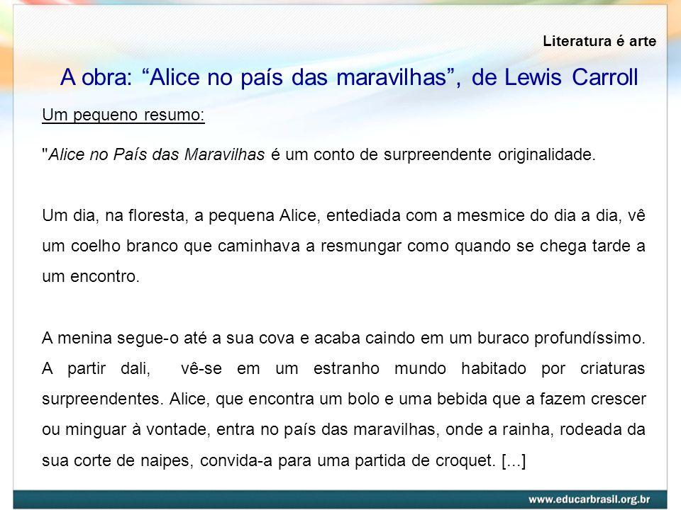 Literatura é arte A obra: Alice no país das maravilhas, de Lewis Carroll Um pequeno resumo: