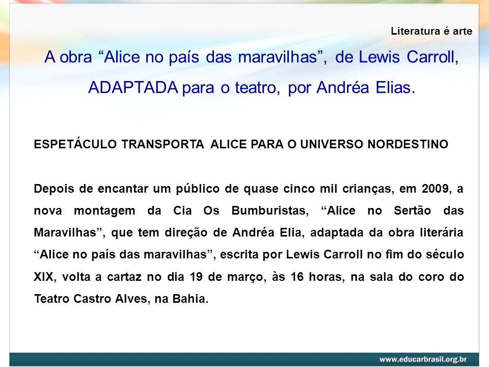 Literatura é arte A obra Alice no país das maravilhas, de Lewis Carroll, ADAPTADA para o teatro, por Andréa Elias. ESPETÁCULO TRANSPORTA ALICE PARA O