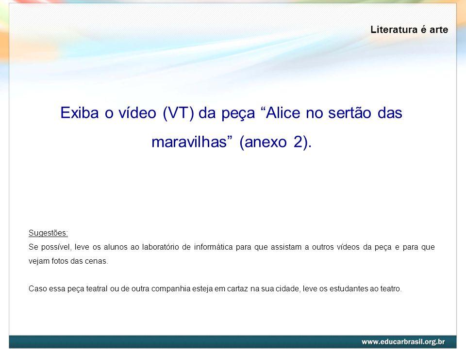 Literatura é arte Exiba o vídeo (VT) da peça Alice no sertão das maravilhas (anexo 2). Sugestões: Se possível, leve os alunos ao laboratório de inform
