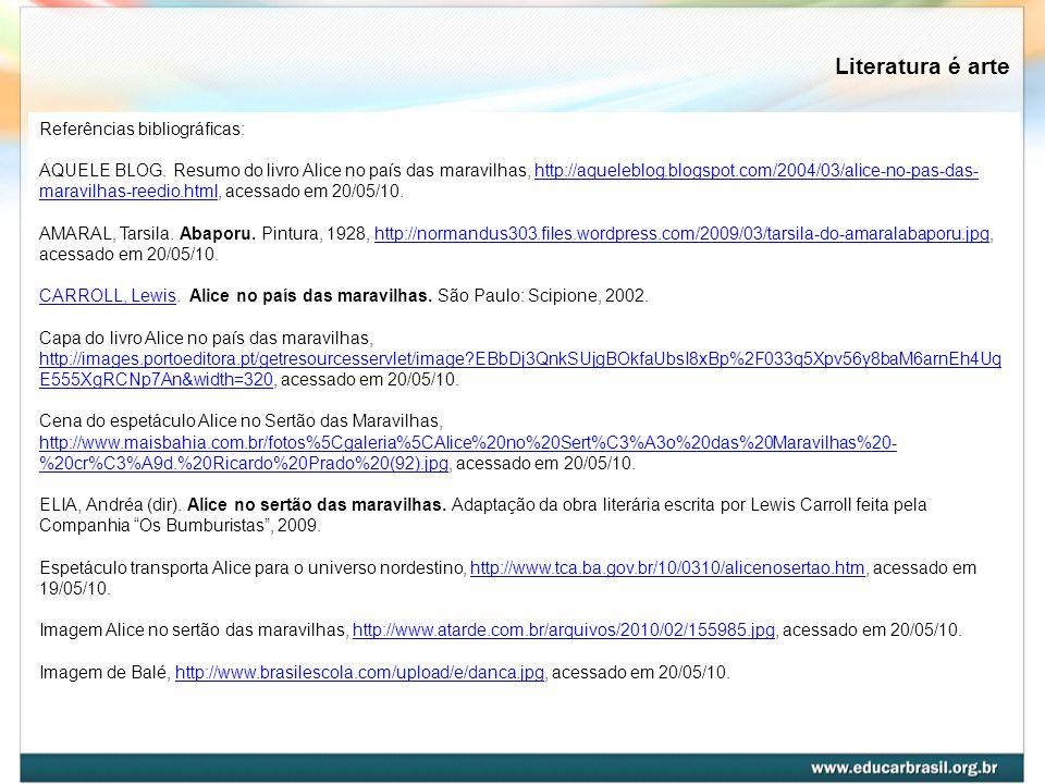 Literatura é arte Referências bibliográficas: AQUELE BLOG. Resumo do livro Alice no país das maravilhas, http://aqueleblog.blogspot.com/2004/03/alice-
