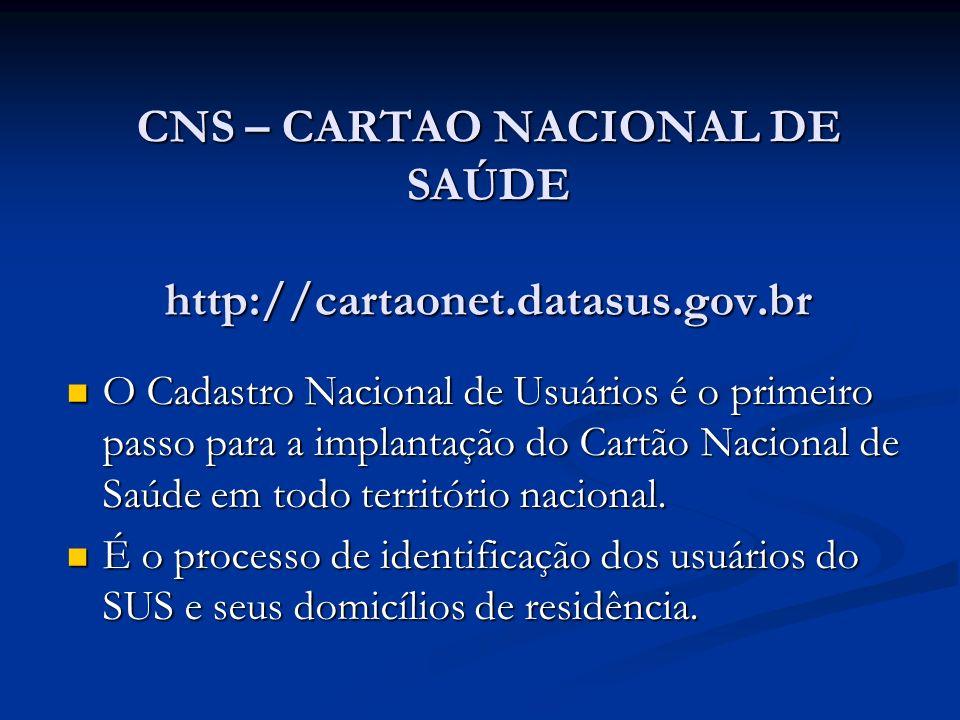 CNS – CARTAO NACIONAL DE SAÚDE http://cartaonet.datasus.gov.br O Cadastro Nacional de Usuários é o primeiro passo para a implantação do Cartão Nacional de Saúde em todo território nacional.