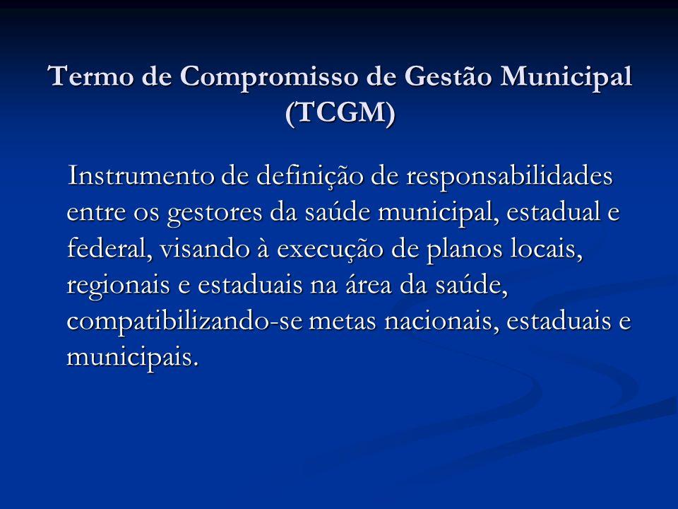 Termo de Compromisso de Gestão Municipal (TCGM) Instrumento de definição de responsabilidades entre os gestores da saúde municipal, estadual e federal, visando à execução de planos locais, regionais e estaduais na área da saúde, compatibilizando-se metas nacionais, estaduais e municipais.