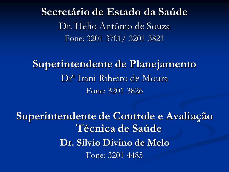 Secretário de Estado da Saúde Dr. Hélio Antônio de Souza Fone: 3201 3701/ 3201 3821 Superintendente de Planejamento Drª Irani Ribeiro de Moura Fone: 3