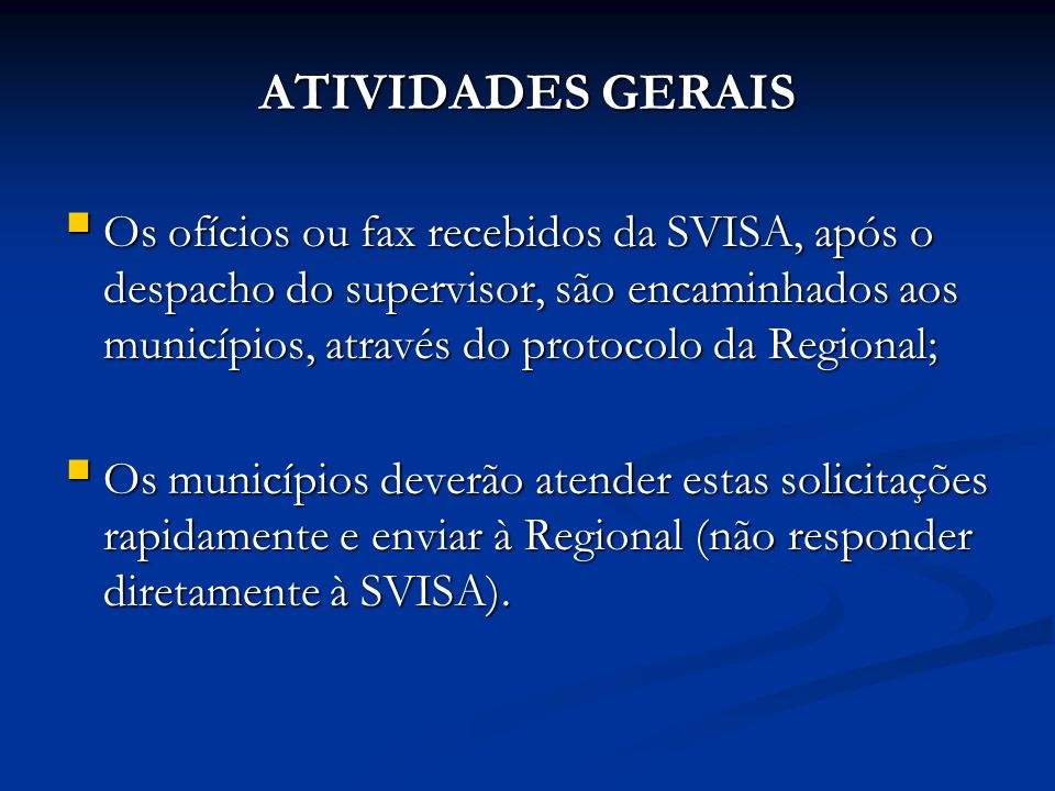 ATIVIDADES GERAIS Os ofícios ou fax recebidos da SVISA, após o despacho do supervisor, são encaminhados aos municípios, através do protocolo da Regional; Os ofícios ou fax recebidos da SVISA, após o despacho do supervisor, são encaminhados aos municípios, através do protocolo da Regional; Os municípios deverão atender estas solicitações rapidamente e enviar à Regional (não responder diretamente à SVISA).