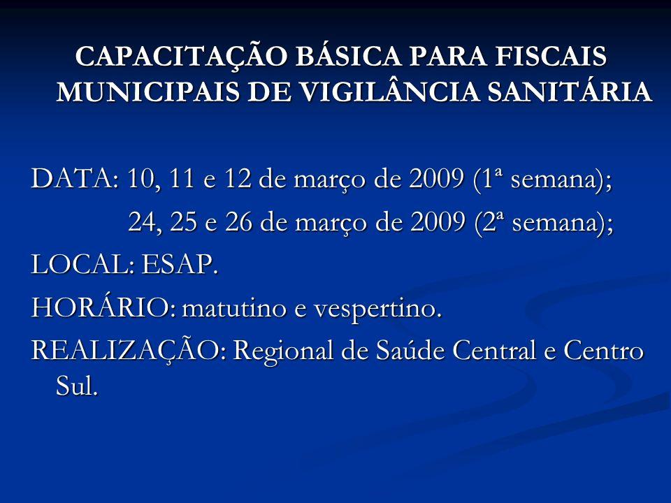 CAPACITAÇÃO BÁSICA PARA FISCAIS MUNICIPAIS DE VIGILÂNCIA SANITÁRIA DATA: 10, 11 e 12 de março de 2009 (1ª semana); 24, 25 e 26 de março de 2009 (2ª semana); 24, 25 e 26 de março de 2009 (2ª semana); LOCAL: ESAP.