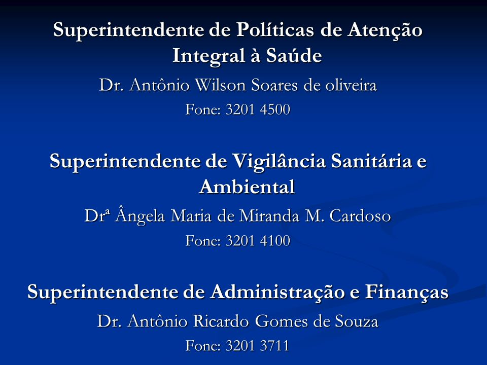 Superintendente de Políticas de Atenção Integral à Saúde Dr. Antônio Wilson Soares de oliveira Fone: 3201 4500 Superintendente de Vigilância Sanitária