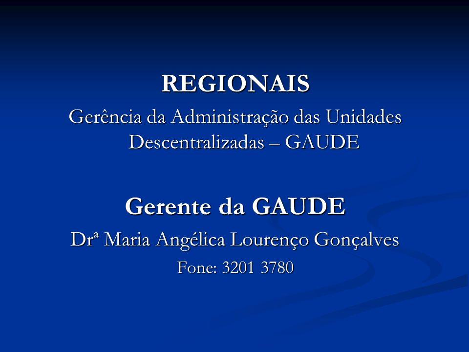 REGIONAIS Gerência da Administração das Unidades Descentralizadas – GAUDE Gerente da GAUDE Drª Maria Angélica Lourenço Gonçalves Fone: 3201 3780