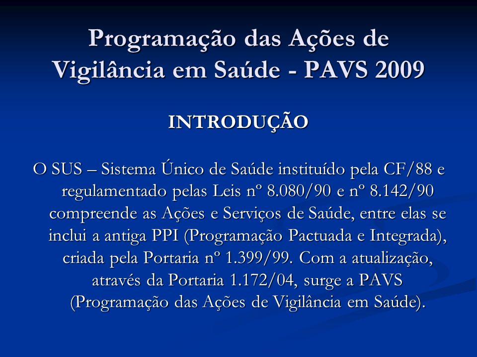 Programação das Ações de Vigilância em Saúde - PAVS 2009 INTRODUÇÃO O SUS – Sistema Único de Saúde instituído pela CF/88 e regulamentado pelas Leis nº 8.080/90 e nº 8.142/90 compreende as Ações e Serviços de Saúde, entre elas se inclui a antiga PPI (Programação Pactuada e Integrada), criada pela Portaria nº 1.399/99.