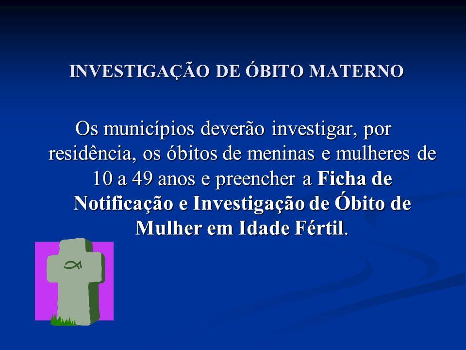 INVESTIGAÇÃO DE ÓBITO MATERNO Os municípios deverão investigar, por residência, os óbitos de meninas e mulheres de 10 a 49 anos e preencher a Ficha de Notificação e Investigação de Óbito de Mulher em Idade Fértil.