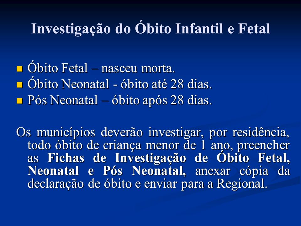 Investigação do Óbito Infantil e Fetal Óbito Fetal – nasceu morta. Óbito Fetal – nasceu morta. Óbito Neonatal - óbito até 28 dias. Óbito Neonatal - ób