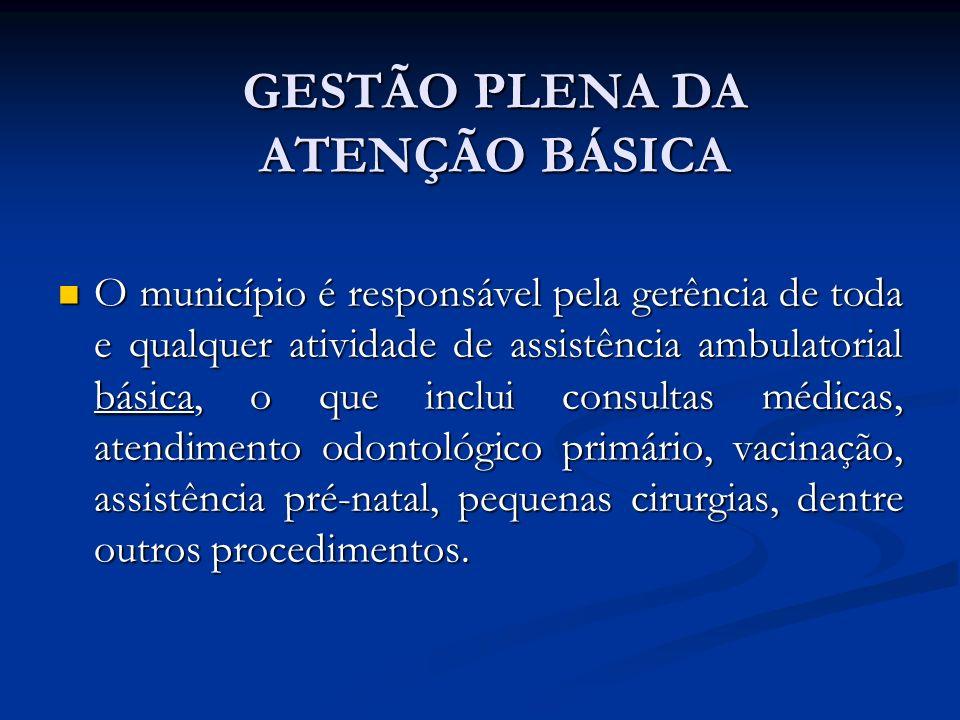 GESTÃO PLENA DA ATENÇÃO BÁSICA O município é responsável pela gerência de toda e qualquer atividade de assistência ambulatorial básica, o que inclui consultas médicas, atendimento odontológico primário, vacinação, assistência pré-natal, pequenas cirurgias, dentre outros procedimentos.