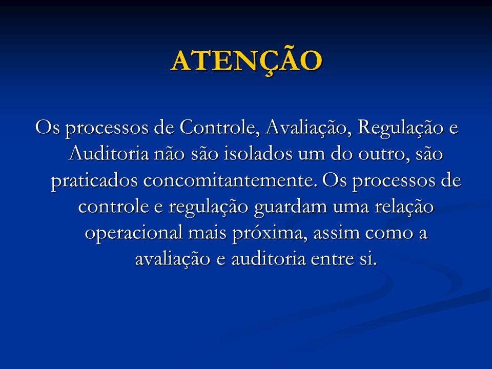 ATENÇÃO Os processos de Controle, Avaliação, Regulação e Auditoria não são isolados um do outro, são praticados concomitantemente. Os processos de con