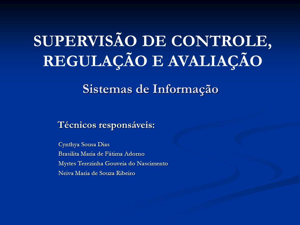 Sistemas de Informação SUPERVISÃO DE CONTROLE, REGULAÇÃO E AVALIAÇÃO Técnicos responsáveis: Cynthya Sousa Dias Brasilita Maria de Fátima Adorno Myrtes