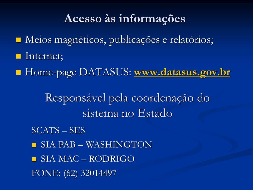 Acesso às informações Meios magnéticos, publicações e relatórios; Meios magnéticos, publicações e relatórios; Internet; Internet; Home-page DATASUS: www.datasus.gov.br Home-page DATASUS: www.datasus.gov.brwww.datasus.gov.br Responsável pela coordenação do sistema no Estado SCATS – SES SIA PAB – WASHINGTON SIA PAB – WASHINGTON SIA MAC – RODRIGO SIA MAC – RODRIGO FONE: (62) 32014497