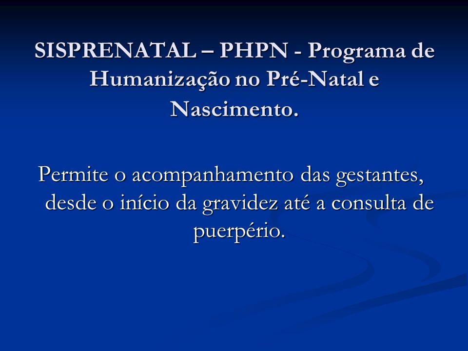 SISPRENATAL – PHPN - Programa de Humanização no Pré-Natal e Nascimento. Permite o acompanhamento das gestantes, desde o início da gravidez até a consu