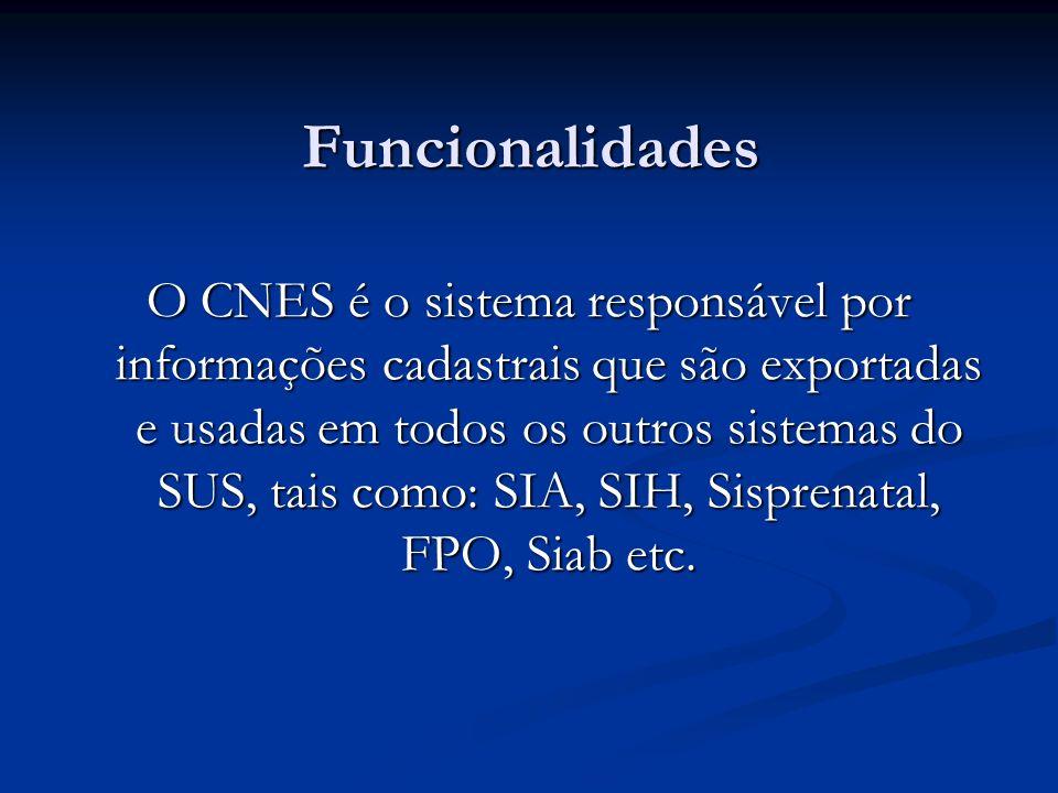 Funcionalidades O CNES é o sistema responsável por informações cadastrais que são exportadas e usadas em todos os outros sistemas do SUS, tais como: SIA, SIH, Sisprenatal, FPO, Siab etc.