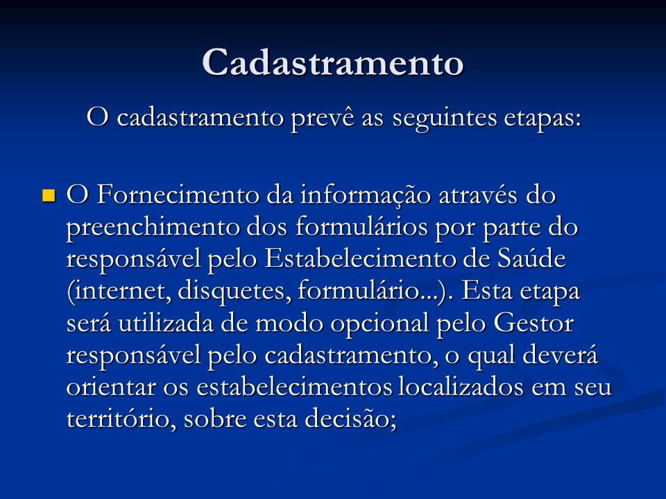 Cadastramento O cadastramento prevê as seguintes etapas: O Fornecimento da informação através do preenchimento dos formulários por parte do responsável pelo Estabelecimento de Saúde (internet, disquetes, formulário...).