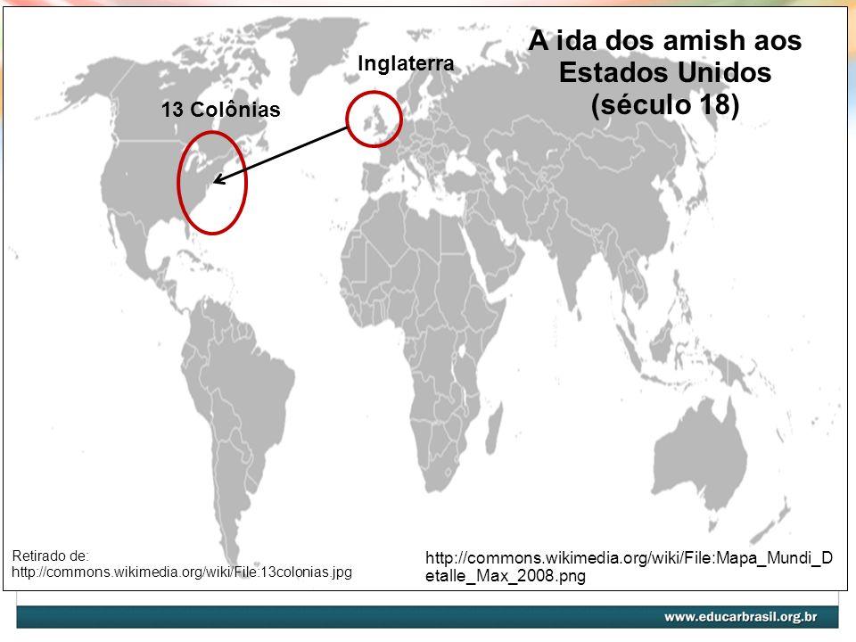A ida dos amish aos Estados Unidos (século 18) Inglaterra 13 Colônias http://commons.wikimedia.org/wiki/File:Mapa_Mundi_D etalle_Max_2008.png Os amish