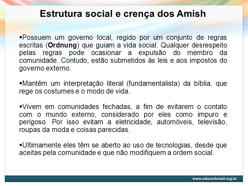 http://commons.wikimedia.org/wiki/File:A_Farm_in_Amish_Count ry_by_Ardyiii.jpg Estrutura social e crença dos Amish Possuem um governo local, regido po
