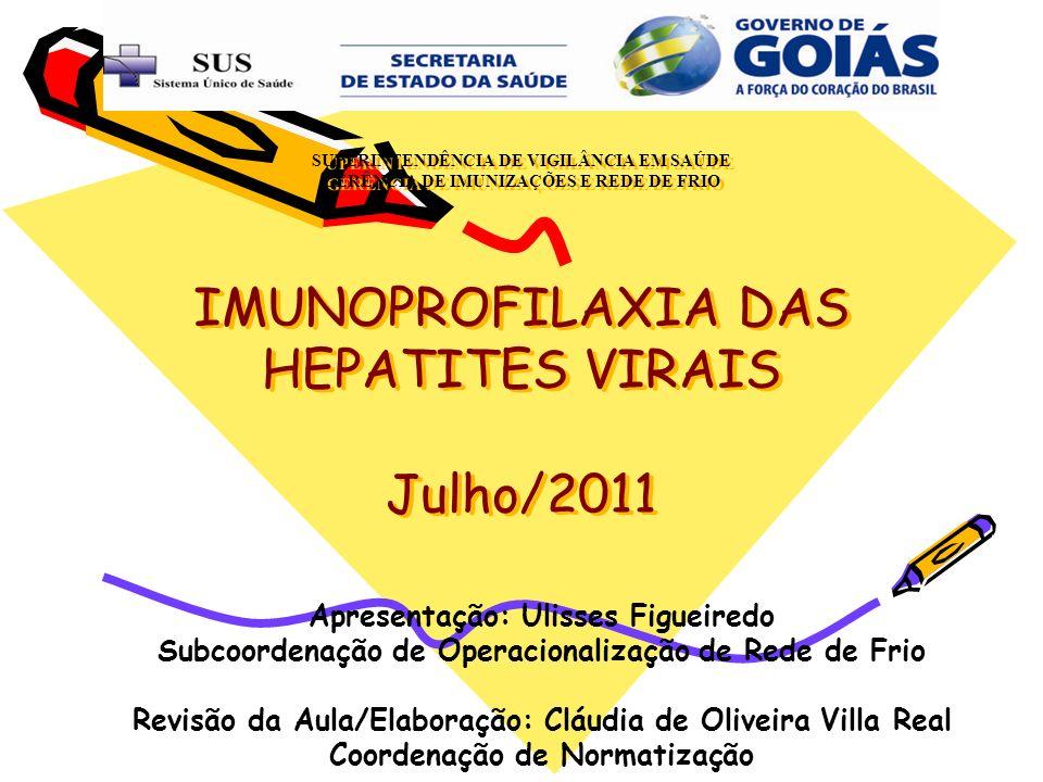 SUPERINTENDÊNCIA DE VIGILÂNCIA EM SAÚDE GERÊNCIA DE IMUNIZAÇÕES E REDE DE FRIO IMUNOPROFILAXIA DAS HEPATITES VIRAIS Julho/2011 Apresentação: Ulisses F