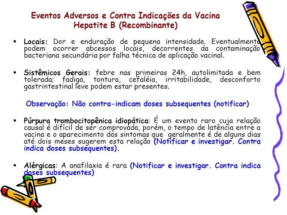 Eventos Adversos e Contra Indicações da Vacina Hepatite B (Recombinante) Locais: Dor e enduração de pequena intensidade. Eventualmente podem ocorrer a