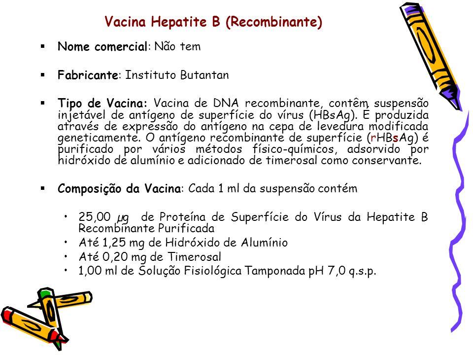Vacina Hepatite B (Recombinante) Nome comercial: Não tem Fabricante: Instituto Butantan Tipo de Vacina: Vacina de DNA recombinante, contêm suspensão i