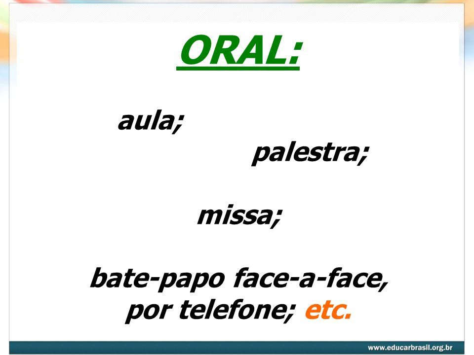 ORAL: aula; palestra; missa; bate-papo face-a-face, por telefone; etc.