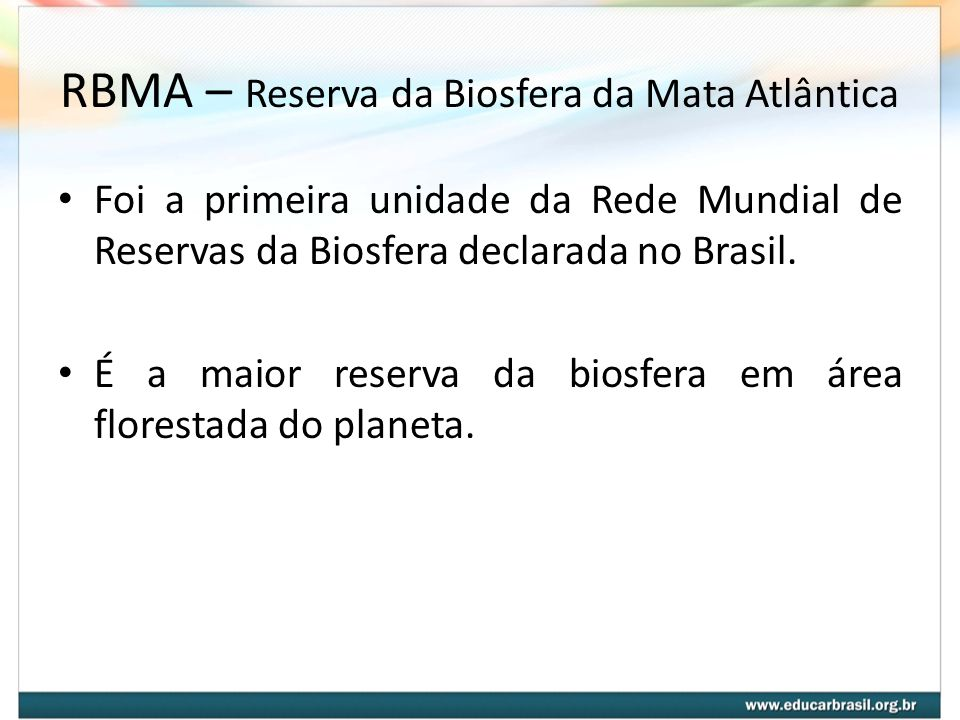 RBMA – Reserva da Biosfera da Mata Atlântica Foi a primeira unidade da Rede Mundial de Reservas da Biosfera declarada no Brasil. É a maior reserva da