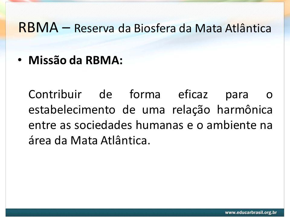 RBMA – Reserva da Biosfera da Mata Atlântica Missão da RBMA: Contribuir de forma eficaz para o estabelecimento de uma relação harmônica entre as socie