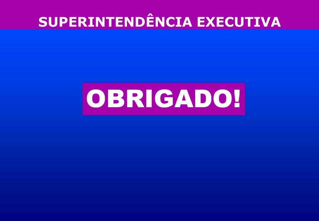 SUPERINTENDÊNCIA EXECUTIVA OBRIGADO!