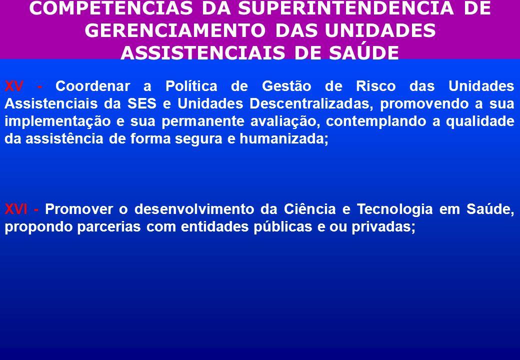 COMPETÊNCIAS DA SUPERINTENDÊNCIA DE GERENCIAMENTO DAS UNIDADES ASSISTENCIAIS DE SAÚDE XV - Coordenar a Política de Gestão de Risco das Unidades Assist