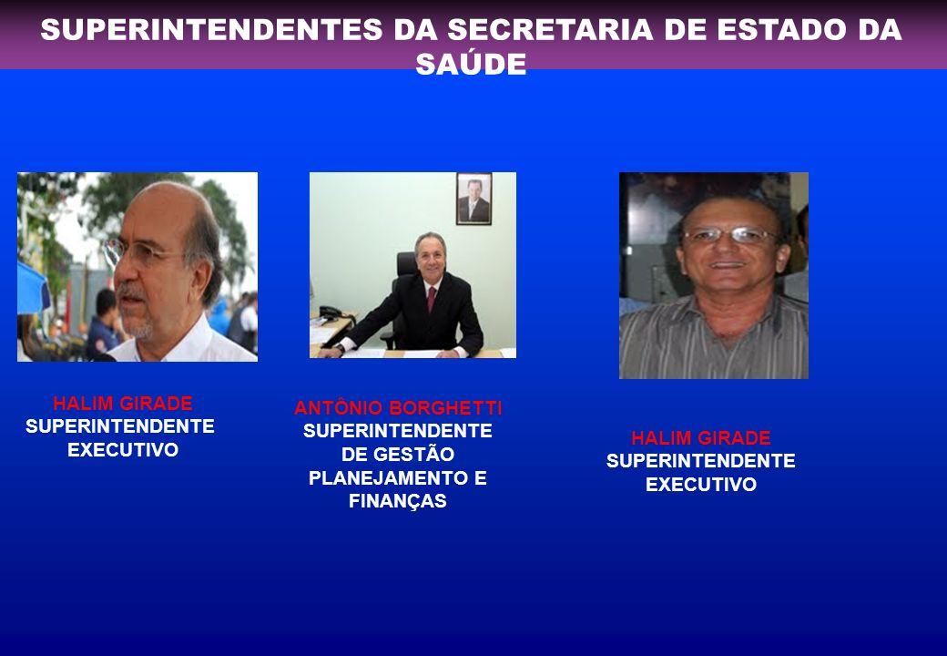 SUPERINTENDENTES DA SECRETARIA DE ESTADO DA SAÚDE HALIM GIRADE SUPERINTENDENTE EXECUTIVO ANTÔNIO BORGHETTI SUPERINTENDENTE DE GESTÃO PLANEJAMENTO E FINANÇAS HALIM GIRADE SUPERINTENDENTE EXECUTIVO
