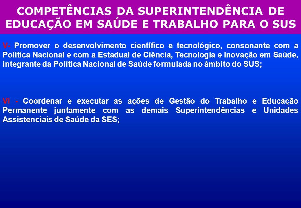 COMPETÊNCIAS DA SUPERINTENDÊNCIA DE EDUCAÇÃO EM SAÚDE E TRABALHO PARA O SUS V- Promover o desenvolvimento científico e tecnológico, consonante com a P