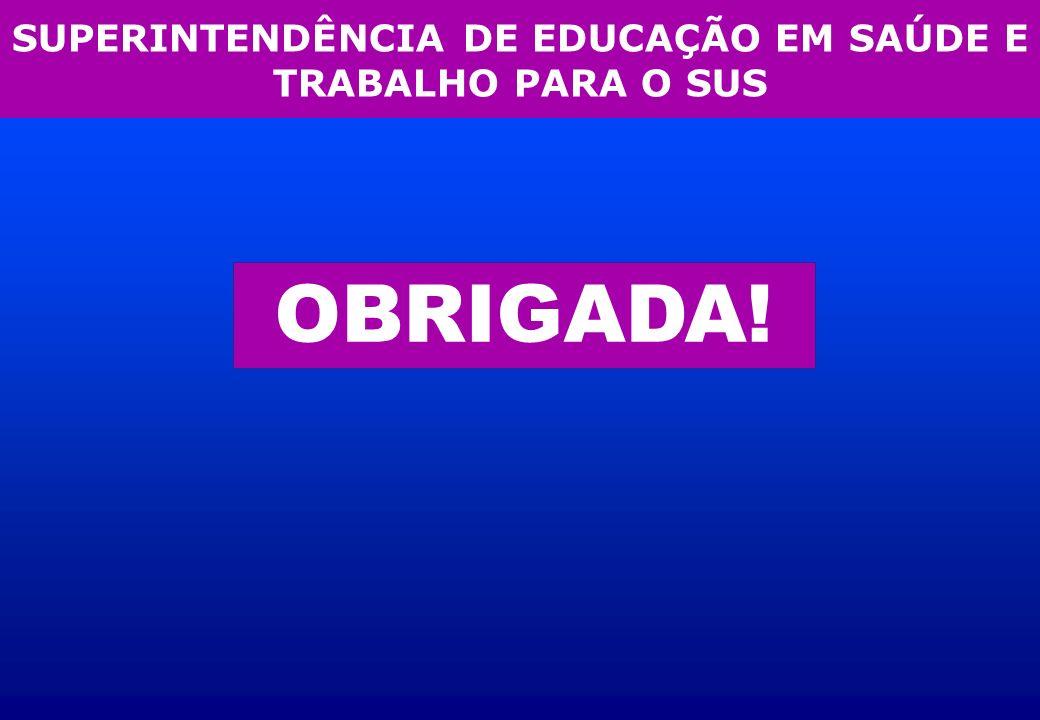 SUPERINTENDÊNCIA DE EDUCAÇÃO EM SAÚDE E TRABALHO PARA O SUS OBRIGADA!