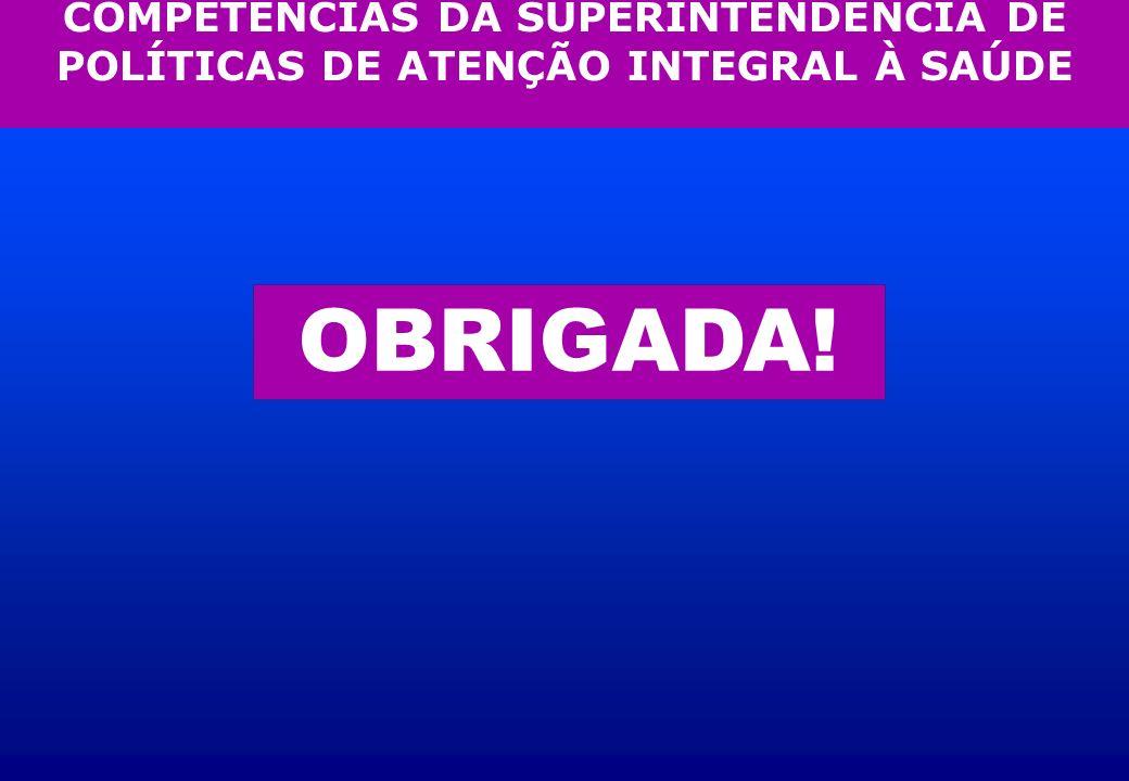 COMPETÊNCIAS DA SUPERINTENDÊNCIA DE POLÍTICAS DE ATENÇÃO INTEGRAL À SAÚDE OBRIGADA!