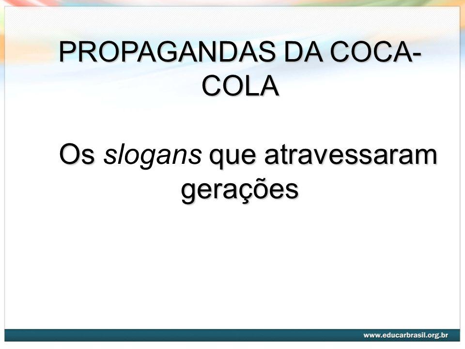 PROPAGANDAS DA COCA- COLA Os que atravessaram gerações Os slogans que atravessaram gerações