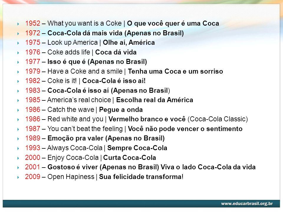 1952 – What you want is a Coke | O que você quer é uma Coca 1972 – Coca-Cola dá mais vida (Apenas no Brasil) 1975 – Look up America | Olhe aí, América