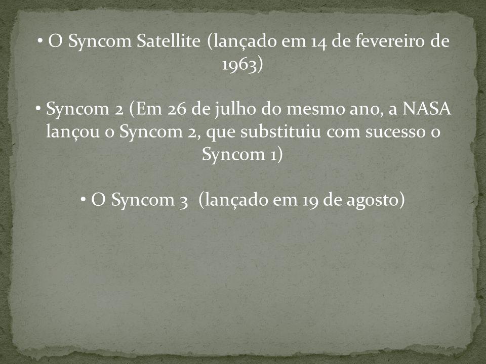 O Syncom Satellite (lançado em 14 de fevereiro de 1963) Syncom 2 (Em 26 de julho do mesmo ano, a NASA lançou o Syncom 2, que substituiu com sucesso o Syncom 1) O Syncom 3 (lançado em 19 de agosto)