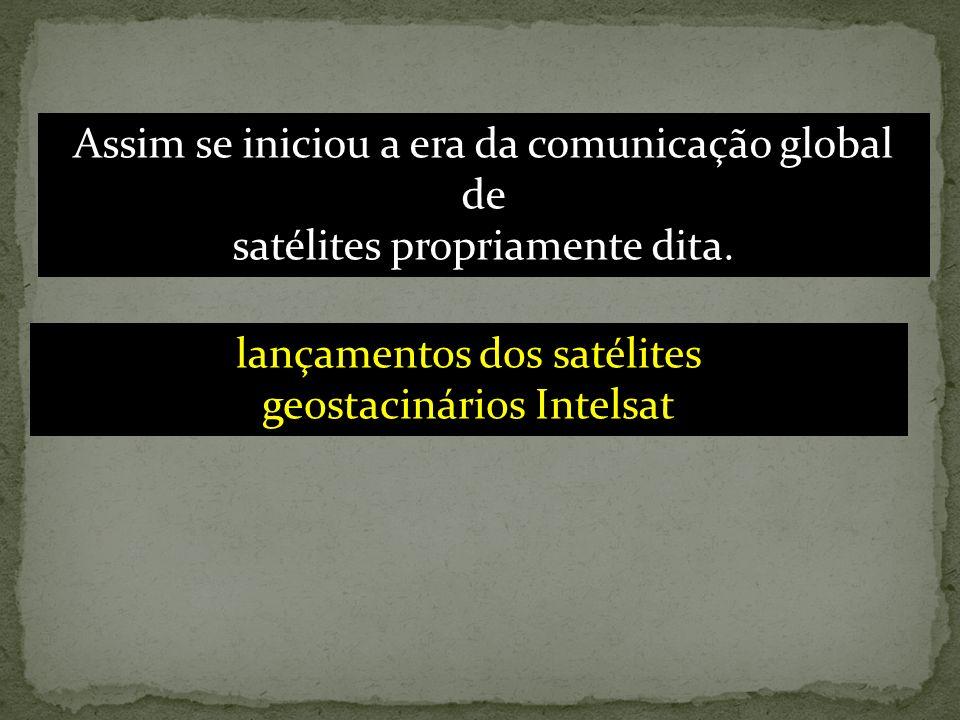 Assim se iniciou a era da comunicação global de satélites propriamente dita. lançamentos dos satélites geostacinários Intelsat