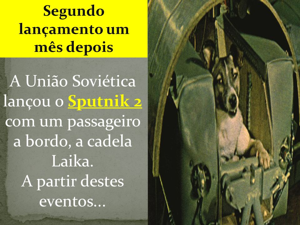 A União Soviética lançou o Sputnik 2 com um passageiro a bordo, a cadela Laika.