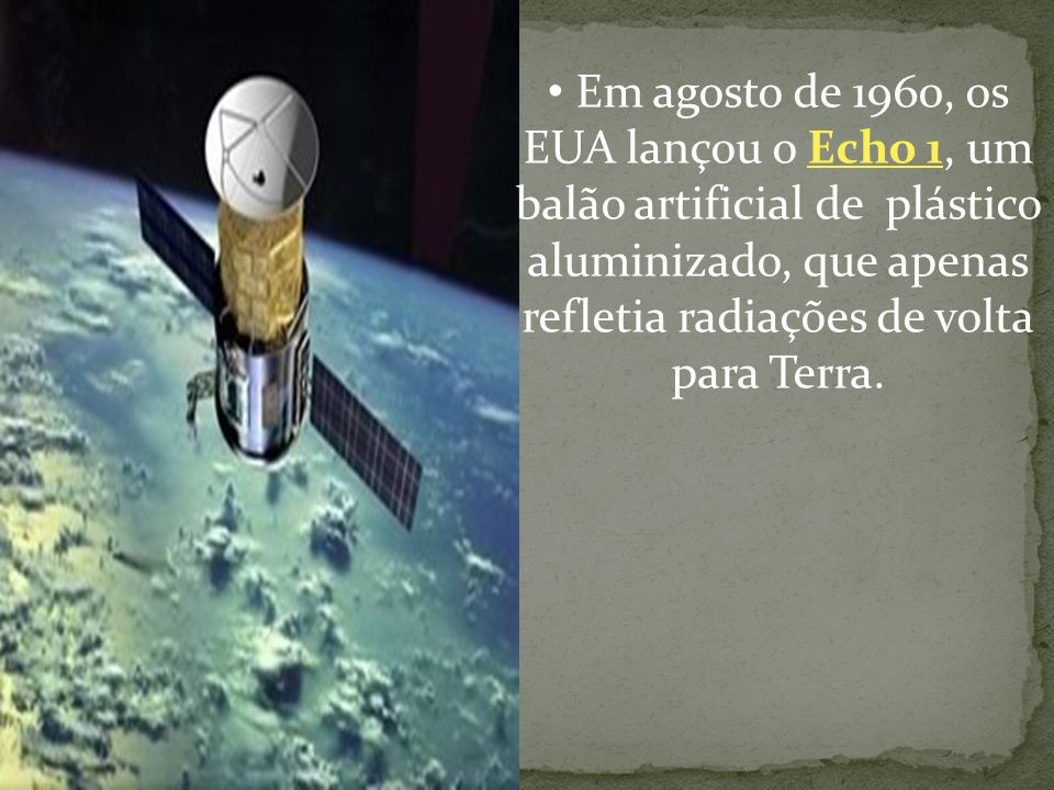Em agosto de 1960, os EUA lançou o Echo 1, um balão artificial de plástico aluminizado, que apenas refletia radiações de volta para Terra.