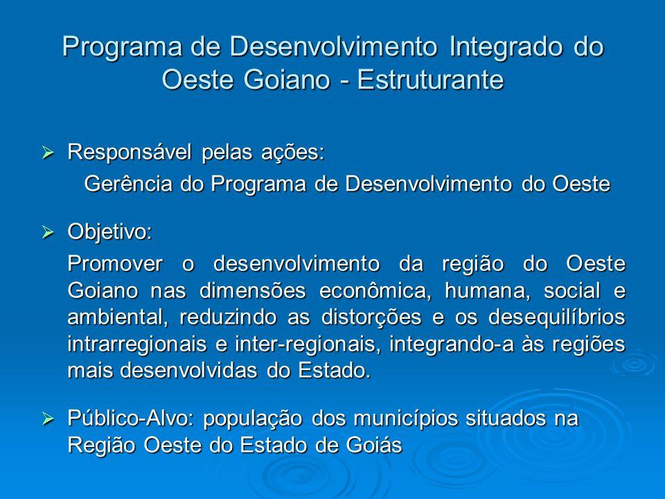 Programa de Desenvolvimento Integrado do Oeste Goiano - Estruturante Responsável pelas ações: Responsável pelas ações: Gerência do Programa de Desenvo