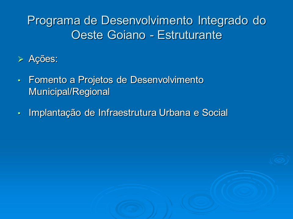 Programa de Desenvolvimento Integrado do Oeste Goiano - Estruturante Ações: Ações: Fomento a Projetos de Desenvolvimento Municipal/Regional Fomento a